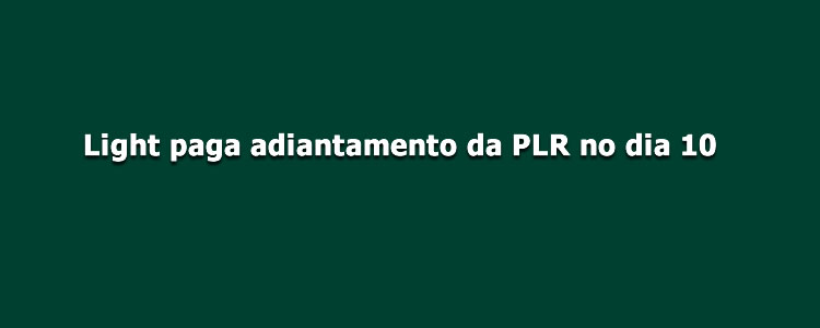 Light paga adiantamento da PLR no dia 10